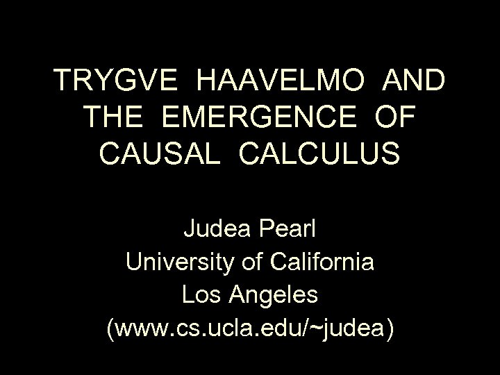 TRYGVE HAAVELMO AND THE EMERGENCE OF CAUSAL CALCULUS Judea Pearl University of California Los