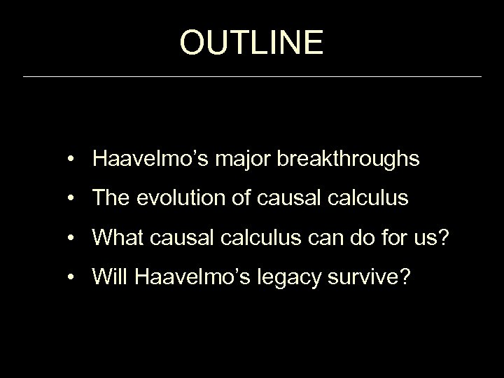 OUTLINE • Haavelmo's major breakthroughs • The evolution of causal calculus • What causal