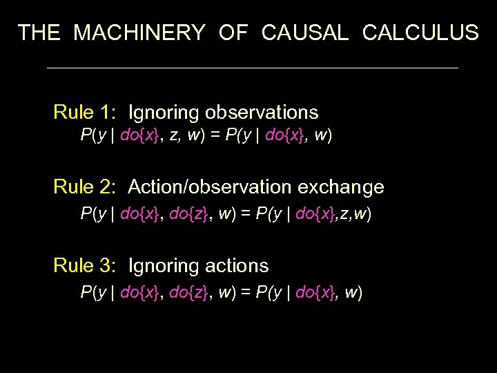 THE MACHINERY OF CAUSAL CALCULUS Rule 1: Ignoring observations P(y   do{x}, z, w)
