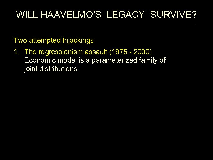 WILL HAAVELMO'S LEGACY SURVIVE? Two attempted hijackings 1. The regressionism assault (1975 - 2000)