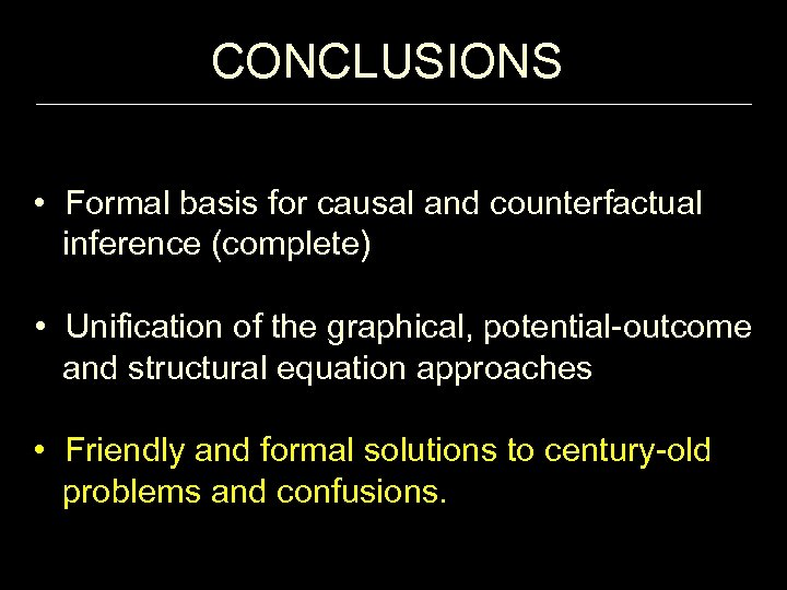 CONCLUSIONS • Formal basis for causal and counterfactual inference (complete) • Unification of the