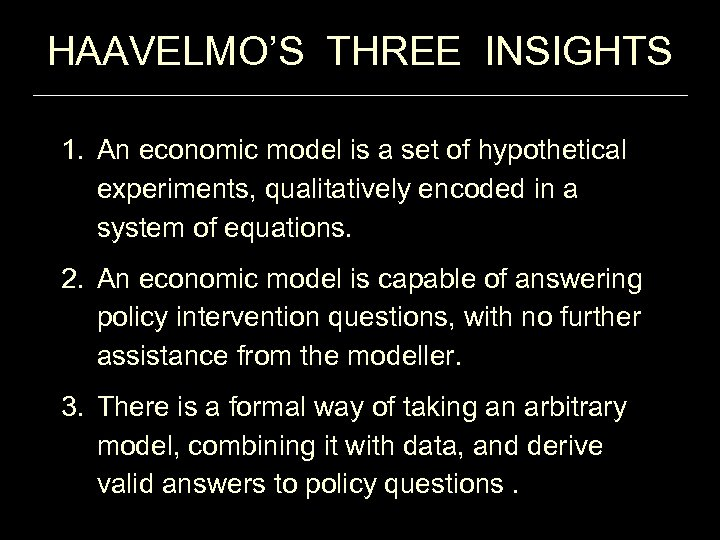 HAAVELMO'S THREE INSIGHTS 1. An economic model is a set of hypothetical experiments, qualitatively