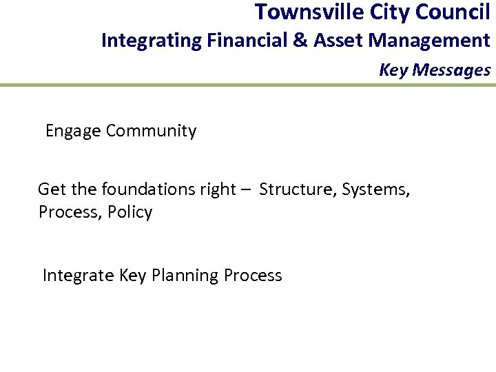 Townsville City Council Integrating Financial & Asset Management Key Messages Engage Community Get the