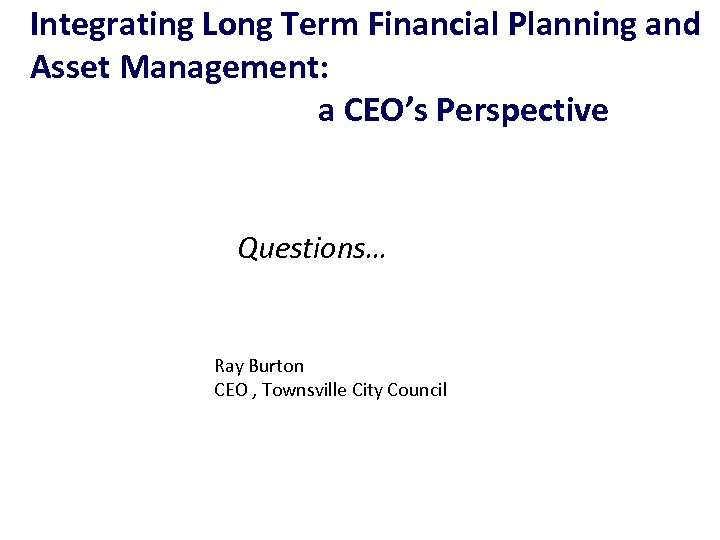Integrating Long Term Financial Planning and Asset Management: a CEO's Perspective Questions… Ray Burton