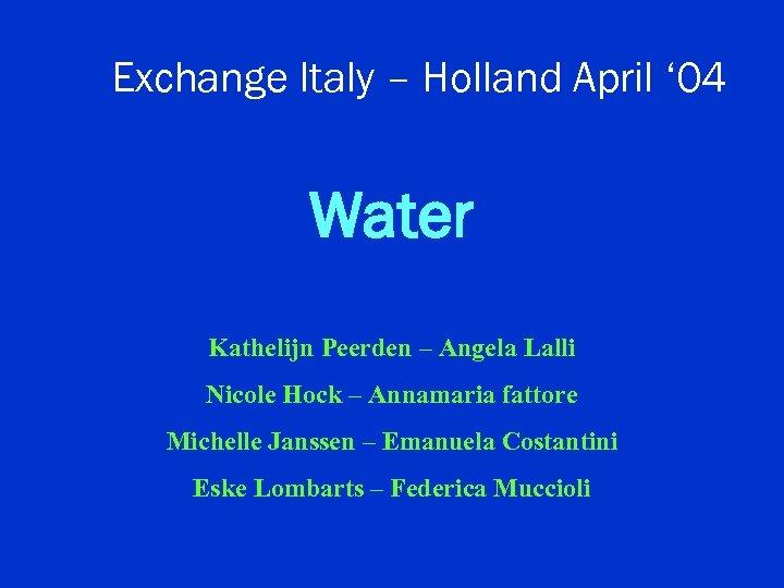 Exchange Italy – Holland April ' 04 Water Kathelijn Peerden – Angela Lalli Nicole