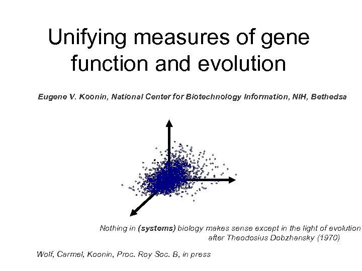 Unifying measures of gene function and evolution Eugene V. Koonin, National Center for Biotechnology