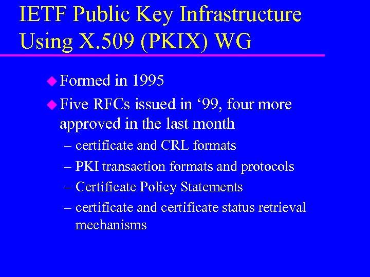 IETF Public Key Infrastructure Using X. 509 (PKIX) WG u Formed in 1995 u