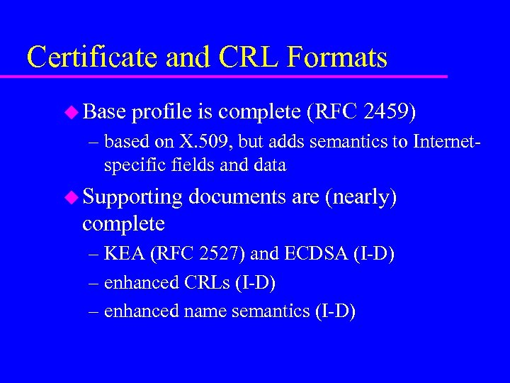 Certificate and CRL Formats u Base profile is complete (RFC 2459) – based on