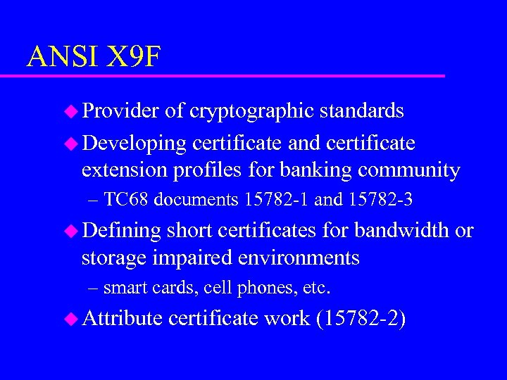 ANSI X 9 F u Provider of cryptographic standards u Developing certificate and certificate