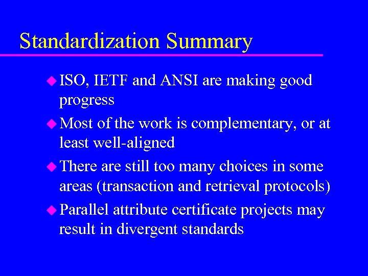 Standardization Summary u ISO, IETF and ANSI are making good progress u Most of