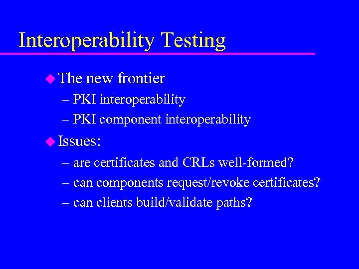 Interoperability Testing u The new frontier – PKI interoperability – PKI component interoperability u