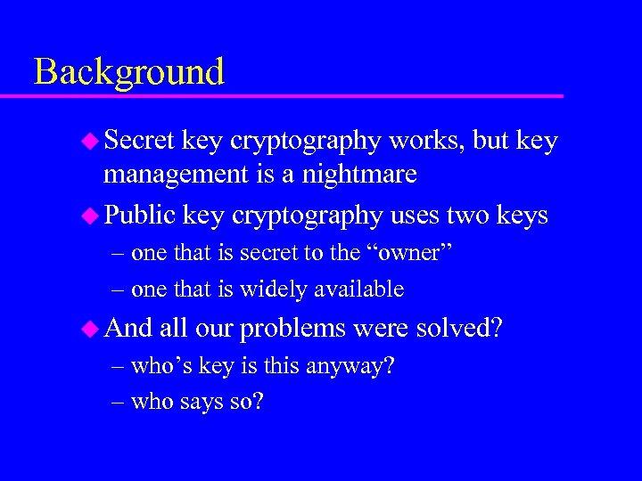Background u Secret key cryptography works, but key management is a nightmare u Public