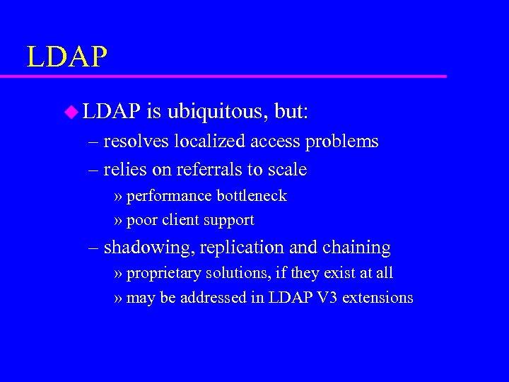 LDAP u LDAP is ubiquitous, but: – resolves localized access problems – relies on