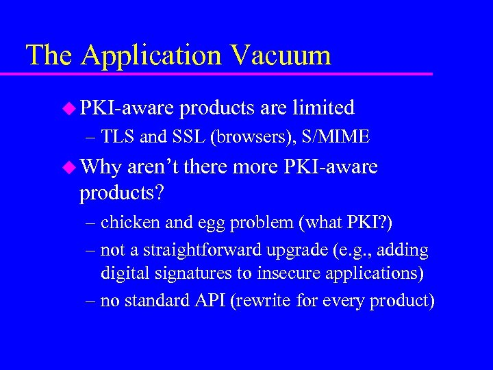 The Application Vacuum u PKI-aware products are limited – TLS and SSL (browsers), S/MIME