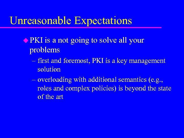 Unreasonable Expectations u PKI is a not going to solve all your problems –