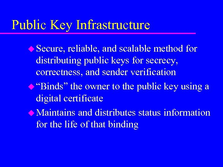 Public Key Infrastructure u Secure, reliable, and scalable method for distributing public keys for