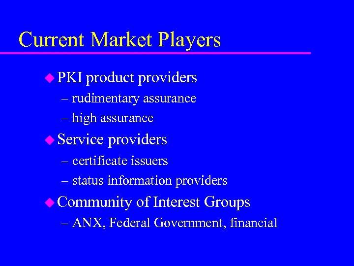 Current Market Players u PKI product providers – rudimentary assurance – high assurance u
