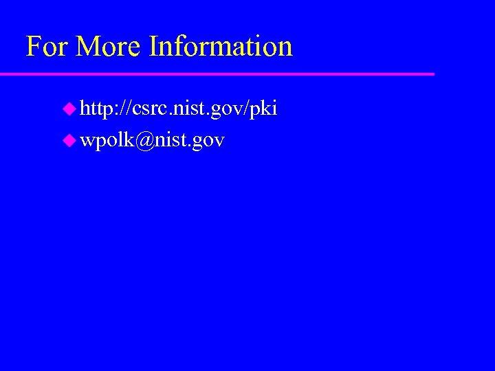 For More Information u http: //csrc. nist. gov/pki u wpolk@nist. gov