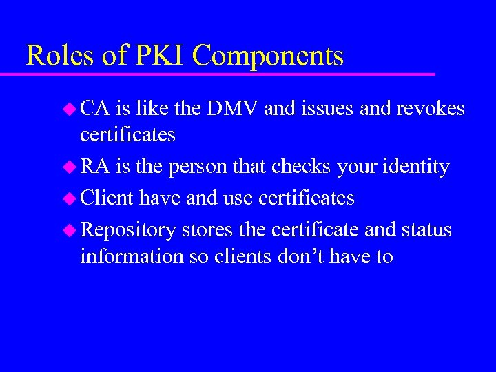 Roles of PKI Components u CA is like the DMV and issues and revokes