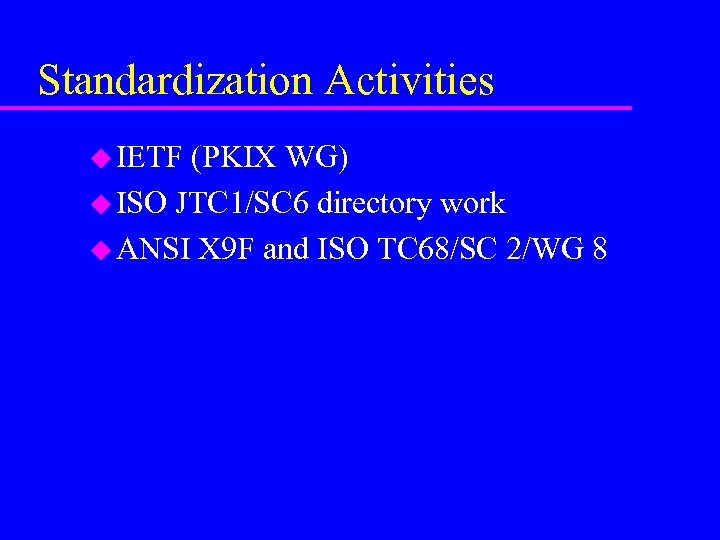 Standardization Activities u IETF (PKIX WG) u ISO JTC 1/SC 6 directory work u
