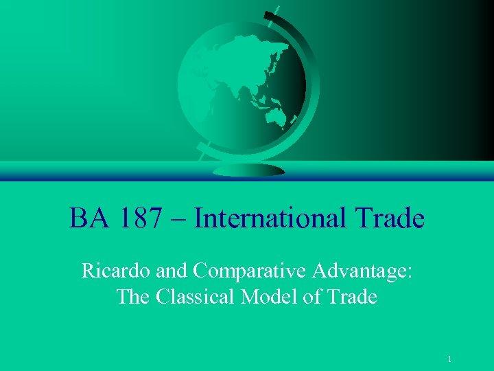 BA 187 – International Trade Ricardo and Comparative Advantage: The Classical Model of Trade