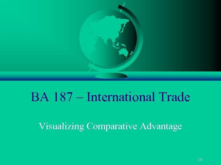 BA 187 – International Trade Visualizing Comparative Advantage 10