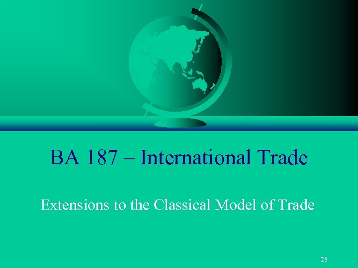 BA 187 – International Trade Extensions to the Classical Model of Trade 28