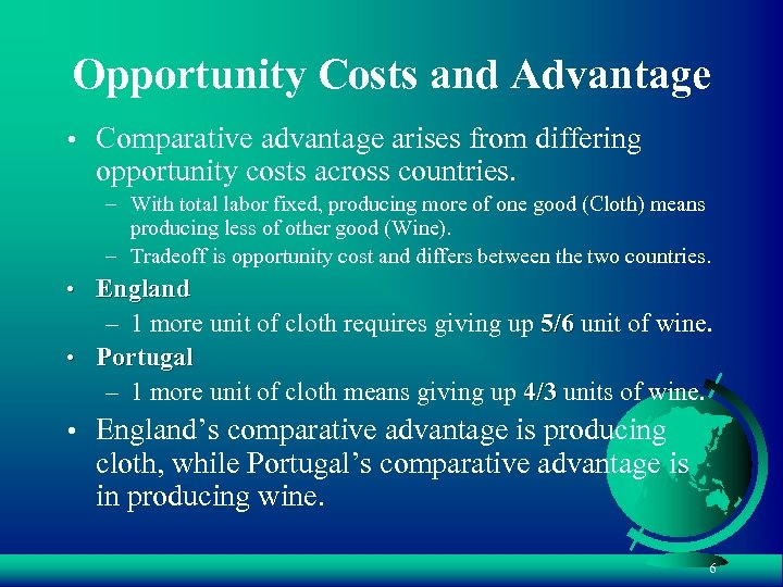 Opportunity Costs and Advantage • Comparative advantage arises from differing opportunity costs across countries.