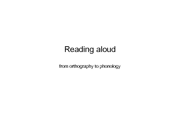 Reading aloud from orthography to phonology