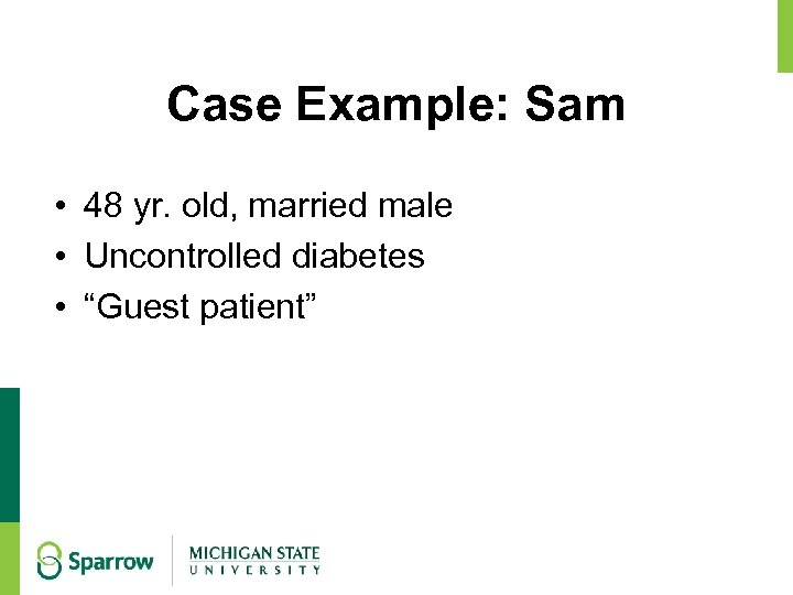 """Case Example: Sam • 48 yr. old, married male • Uncontrolled diabetes • """"Guest"""
