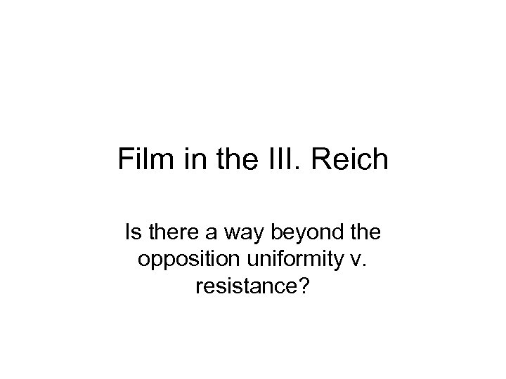 Film in the III. Reich Is there a way beyond the opposition uniformity v.