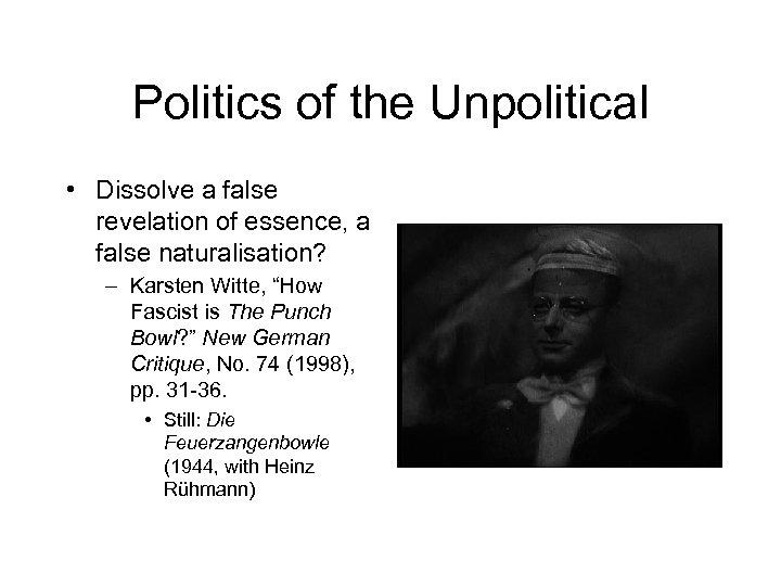 Politics of the Unpolitical • Dissolve a false revelation of essence, a false naturalisation?