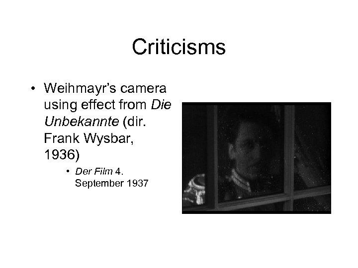 Criticisms • Weihmayr's camera using effect from Die Unbekannte (dir. Frank Wysbar, 1936) •