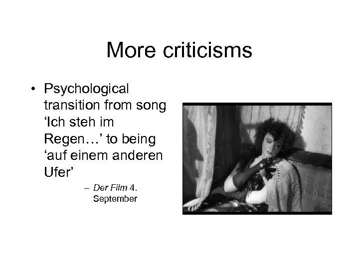 More criticisms • Psychological transition from song 'Ich steh im Regen…' to being 'auf