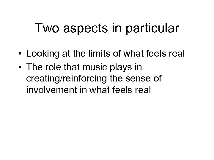 Two aspects in particular • Looking at the limits of what feels real •