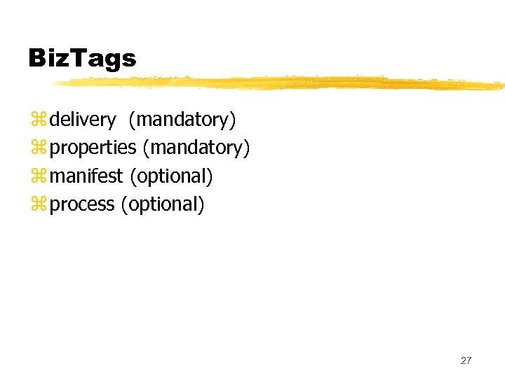 Biz. Tags z delivery (mandatory) z properties (mandatory) z manifest (optional) z process (optional)
