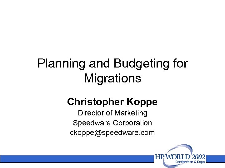 Planning and Budgeting for Migrations Christopher Koppe Director of Marketing Speedware Corporation ckoppe@speedware. com