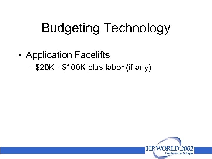 Budgeting Technology • Application Facelifts – $20 K - $100 K plus labor (if