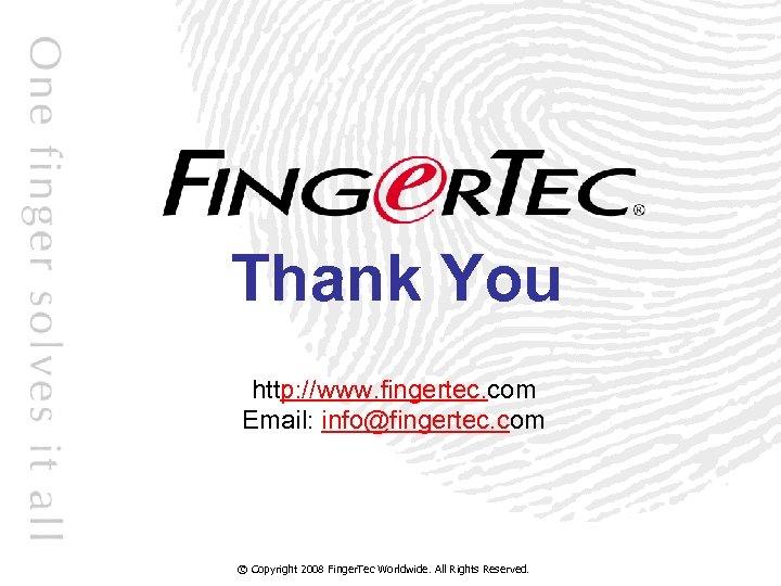 Thank You http: //www. fingertec. com Email: info@fingertec. com © Copyright 2008 Finger. Tec