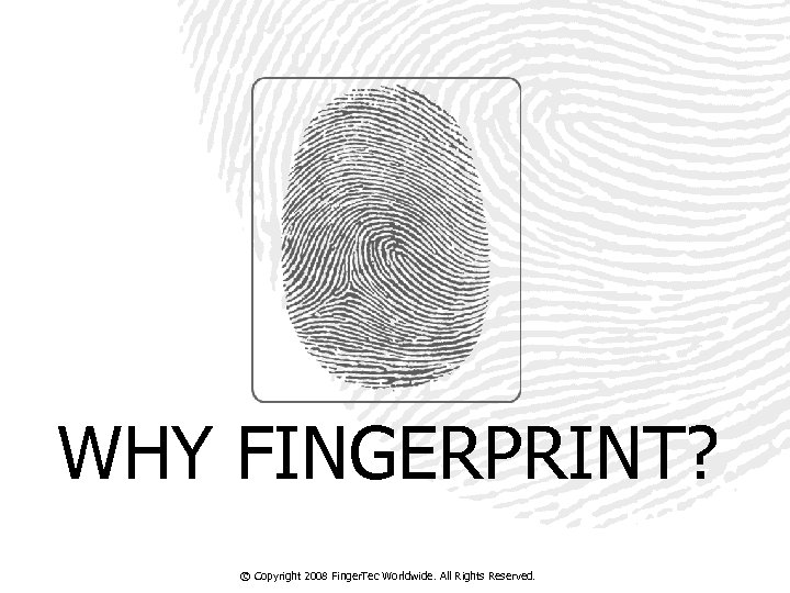 WHY FINGERPRINT? © Copyright 2008 Finger. Tec Worldwide. All Rights Reserved.