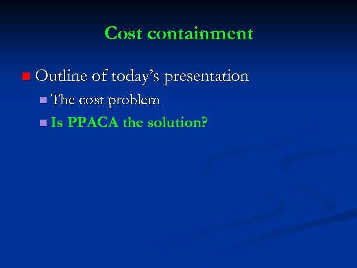 Cost containment n Outline of today's presentation n The cost problem n Is PPACA