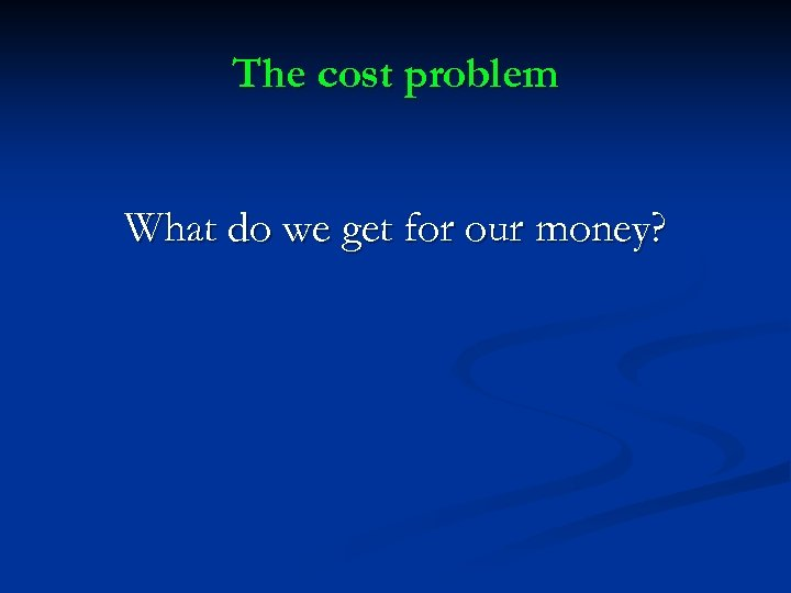 The cost problem What do we get for our money?