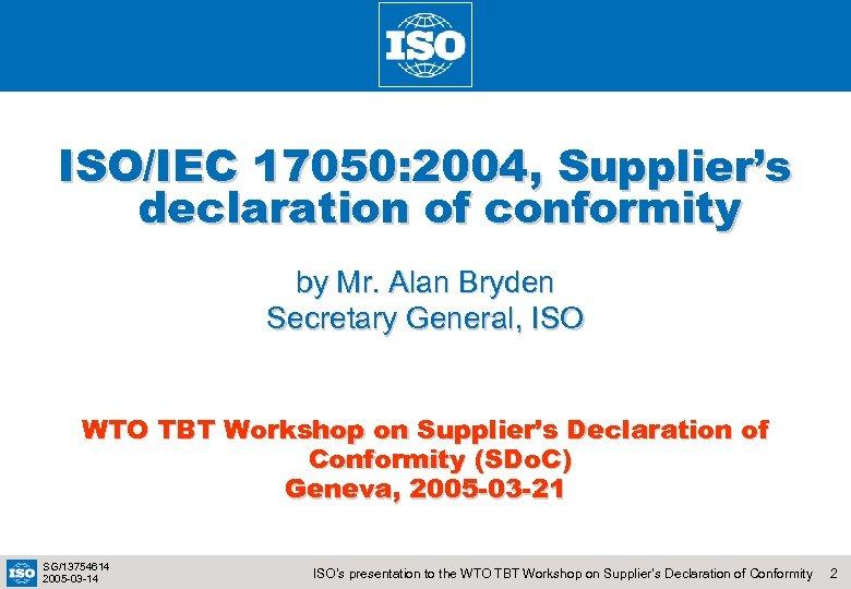 ISO/IEC 17050: 2004, Supplier's declaration of conformity by Mr. Alan Bryden Secretary General, ISO