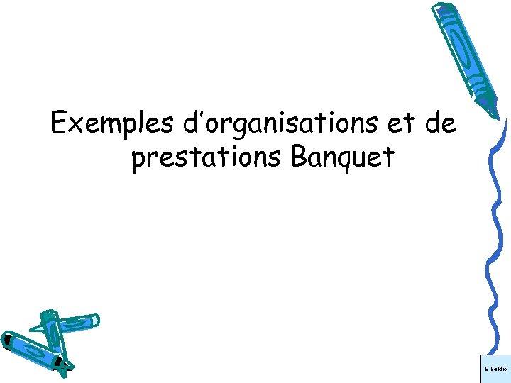 Exemples d'organisations et de prestations Banquet S Beldio
