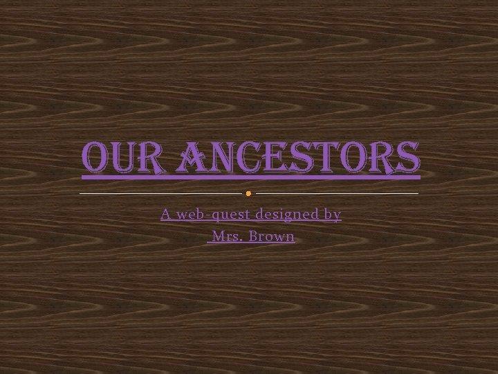 our Ancestors A web-quest designed by Mrs. Brown