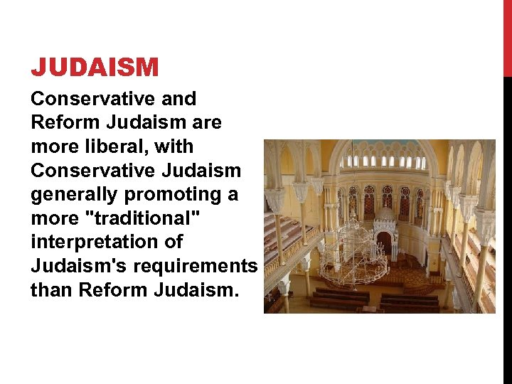 JUDAISM Conservative and Reform Judaism are more liberal, with Conservative Judaism generally promoting a