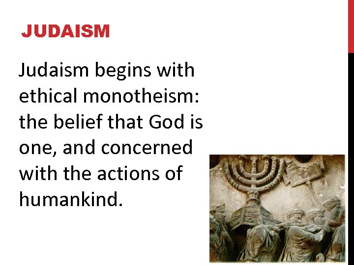 JUDAISM Judaism begins with ethical monotheism: the belief that God is one, and concerned