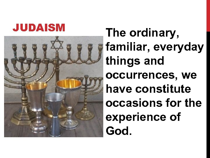 JUDAISM The ordinary, familiar, everyday things and occurrences, we have constitute occasions for the