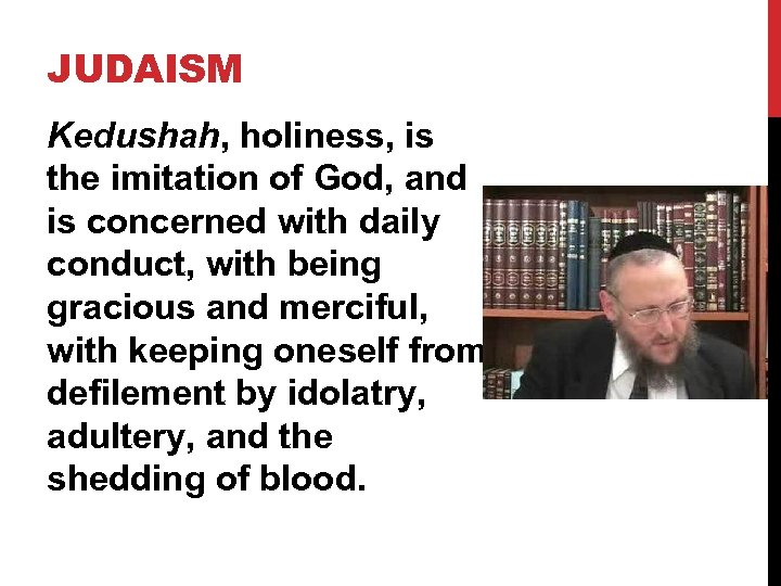 JUDAISM Kedushah, holiness, is the imitation of God, and is concerned with daily conduct,