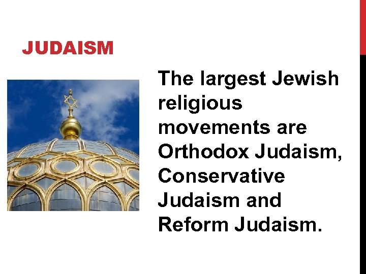 JUDAISM The largest Jewish religious movements are Orthodox Judaism, Conservative Judaism and Reform Judaism.
